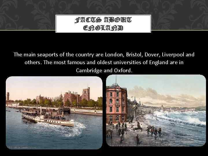 FACTS ABOUT ENGLAND The main seaports of the country are London, Bristol, Dover, Liverpool