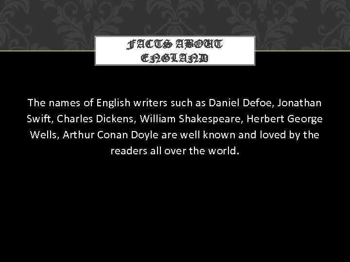 FACTS ABOUT ENGLAND The names of English writers such as Daniel Defoe, Jonathan Swift,