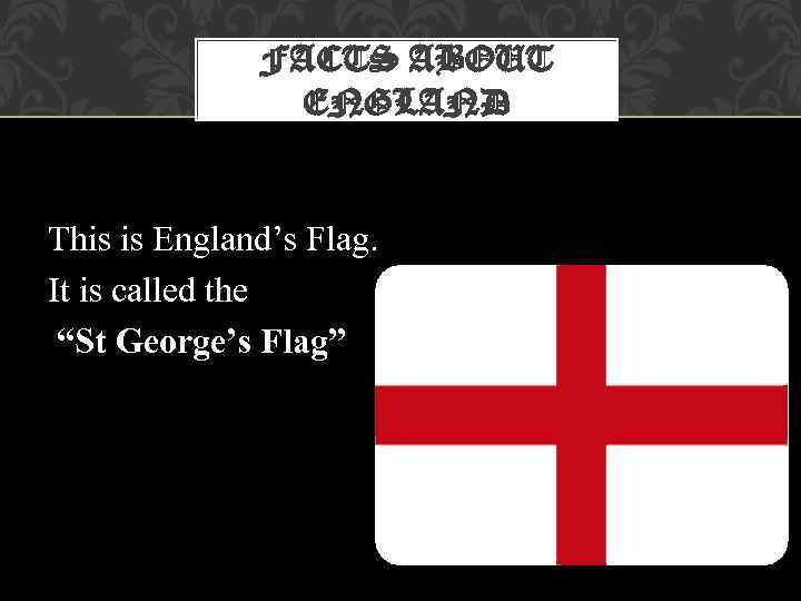 "FACTS ABOUT ENGLAND This is England's Flag. It is called the ""St George's Flag"""