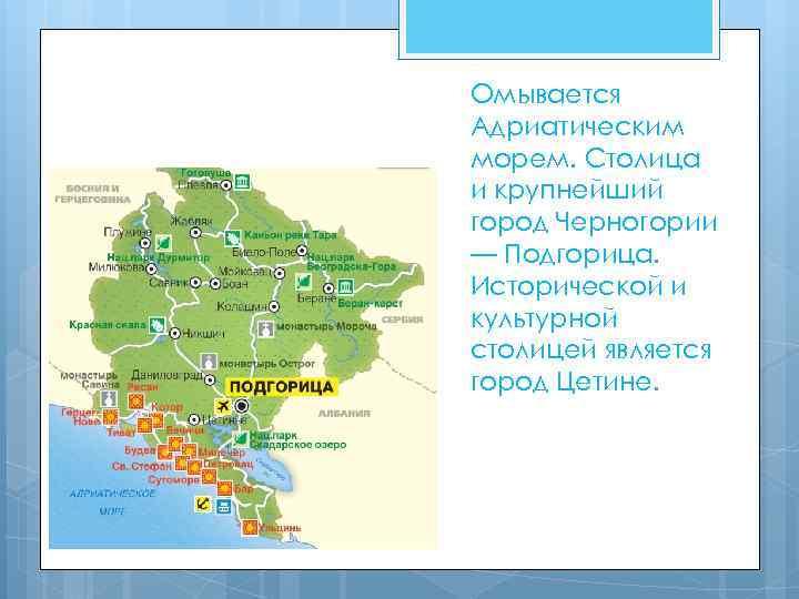 Омывается Адриатическим морем. Столица и крупнейший город Черногории — Подгорица. Исторической и культурной столицей