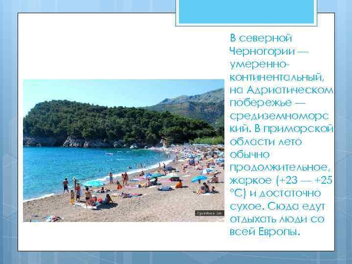 В северной Черногории — умеренноконтинентальный, на Адриатическом побережье — средиземноморс кий. В приморской области
