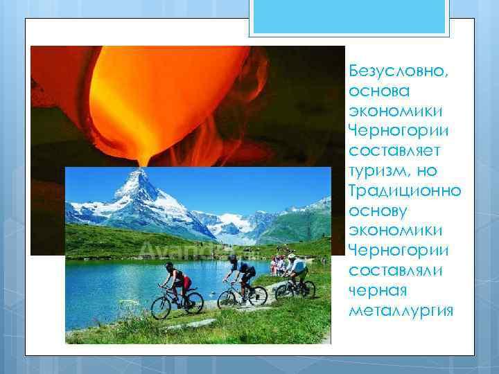 Безусловно, основа экономики Черногории составляет туризм, но Традиционно основу экономики Черногории составляли черная металлургия