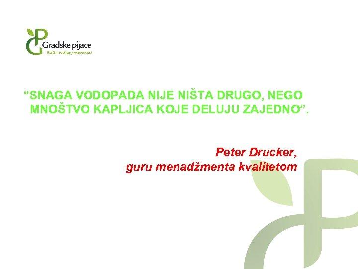 """""""SNAGA VODOPADA NIJE NIŠTA DRUGO, NEGO MNOŠTVO KAPLJICA KOJE DELUJU ZAJEDNO"""". Peter Drucker, guru"""