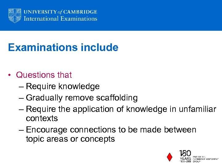 Examinations include • Questions that – Require knowledge – Gradually remove scaffolding – Require