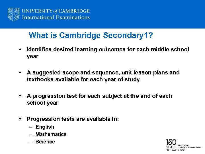 What is Cambridge Secondary 1? • Identifies desired learning outcomes for each middle school