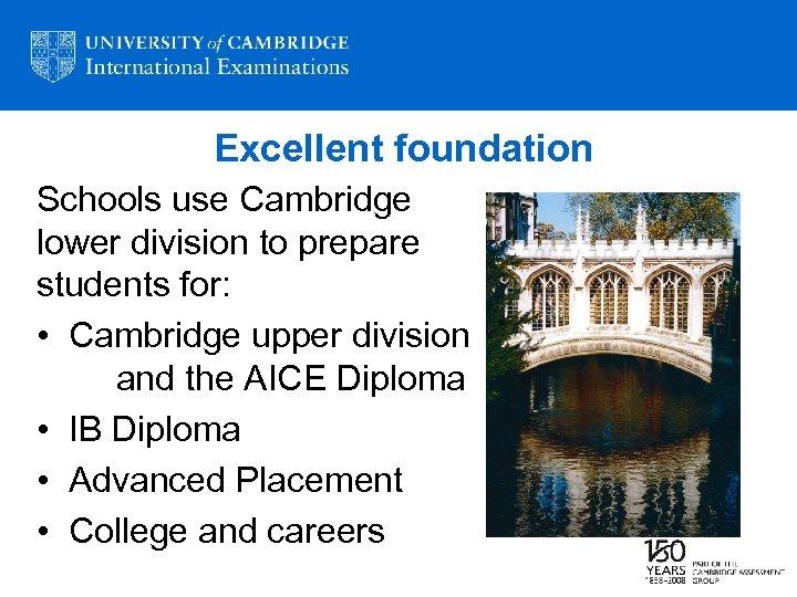 Excellent foundation Schools use Cambridge lower division to prepare students for: • Cambridge upper