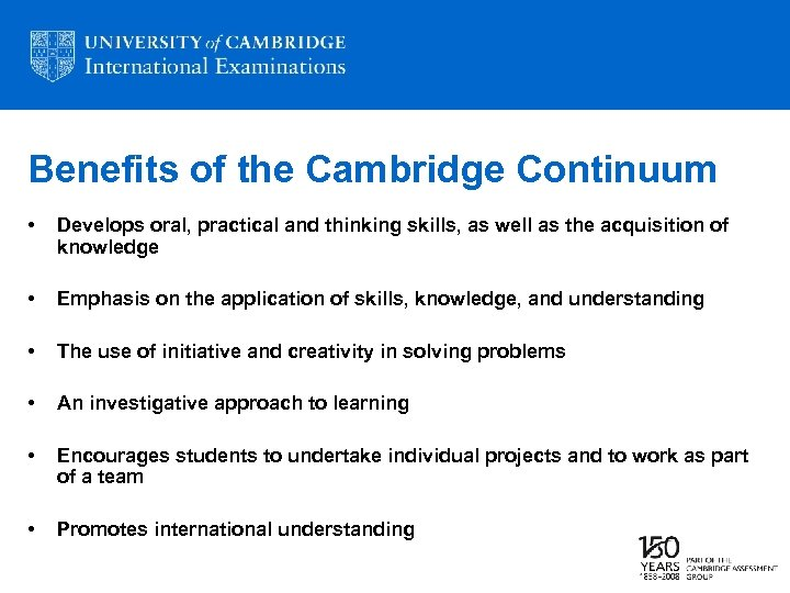 Benefits of the Cambridge Continuum • Develops oral, practical and thinking skills, as well