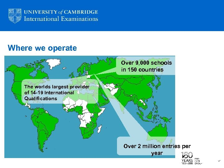 Where we operate Over 9, 000 schools in 150 countries The worlds largest provider