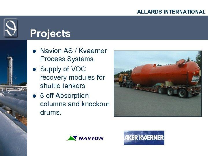 ALLARDS INTERNATIONAL Projects l l l Navion AS / Kvaerner Process Systems Supply of