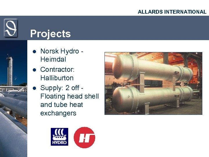 ALLARDS INTERNATIONAL Projects l l l Norsk Hydro Heimdal Contractor: Halliburton Supply: 2 off