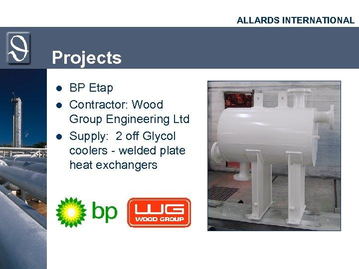 ALLARDS INTERNATIONAL Projects l l l BP Etap Contractor: Wood Group Engineering Ltd Supply: