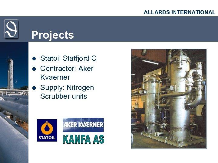 ALLARDS INTERNATIONAL Projects l l l Statoil Statfjord C Contractor: Aker Kvaerner Supply: Nitrogen