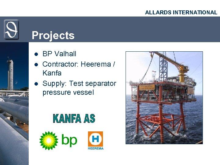ALLARDS INTERNATIONAL Projects l l l BP Valhall Contractor: Heerema / Kanfa Supply: Test