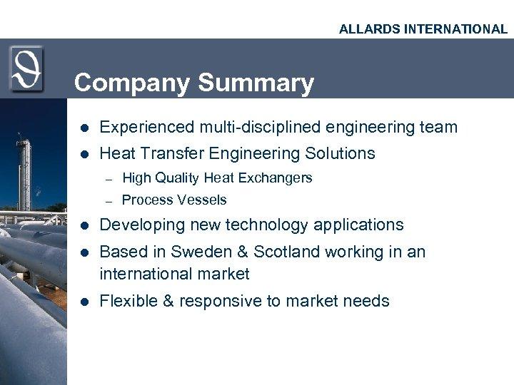 ALLARDS INTERNATIONAL Company Summary l Experienced multi-disciplined engineering team l Heat Transfer Engineering Solutions