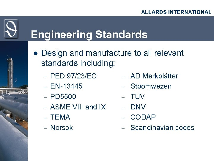 ALLARDS INTERNATIONAL Engineering Standards l Design and manufacture to all relevant standards including: –