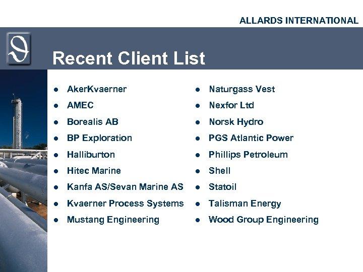 ALLARDS INTERNATIONAL Recent Client List l Aker. Kvaerner l Naturgass Vest l AMEC l