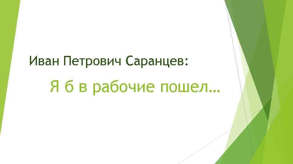 Иван Петрович Саранцев: Я б в рабочие пошел…