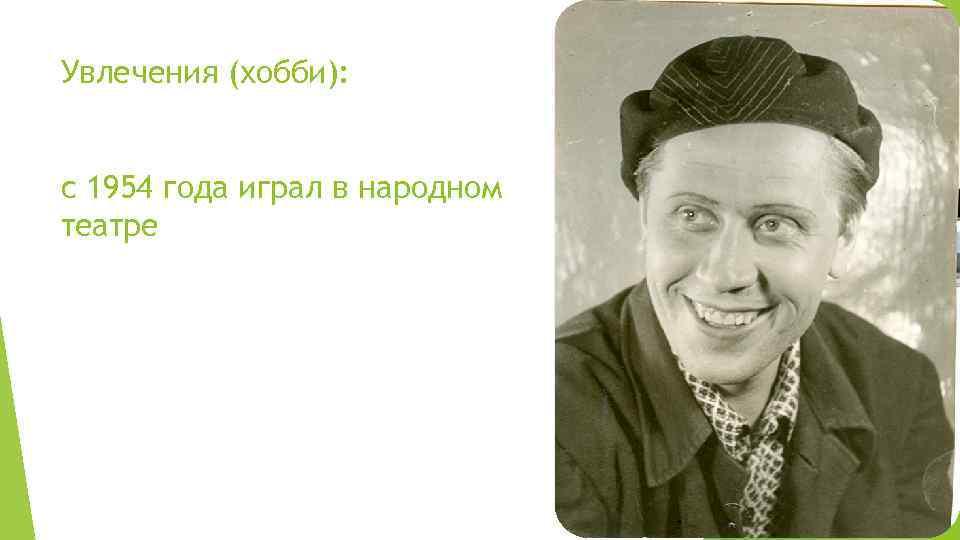 Увлечения (хобби): с 1954 года играл в народном театре