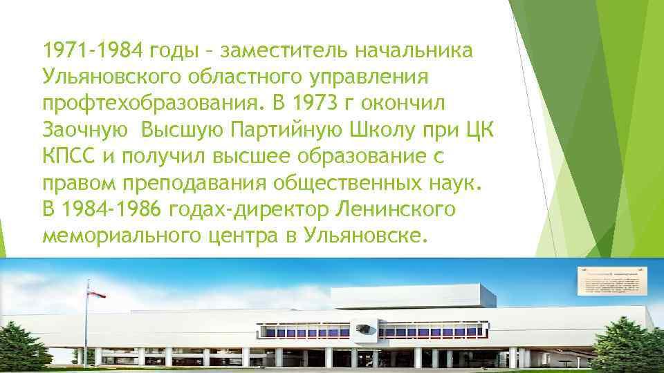 1971 -1984 годы – заместитель начальника Ульяновского областного управления профтехобразования. В 1973 г окончил