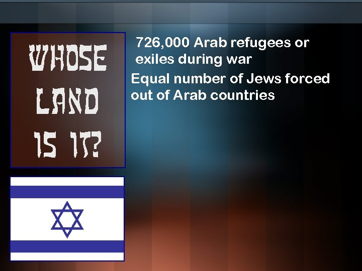 Whose land is it? 726, 000 Arab refugees or exiles during war Equal number