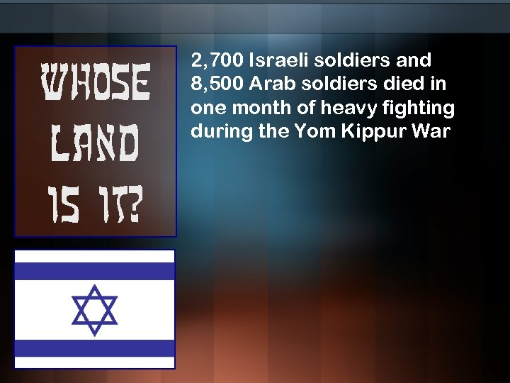 Whose land is it? 2, 700 Israeli soldiers and 8, 500 Arab soldiers died