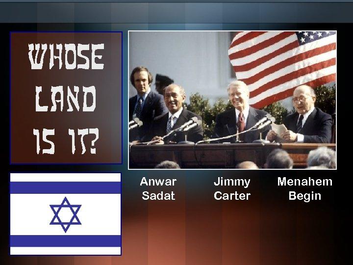 Whose land is it? Anwar Sadat Jimmy Carter Menahem Begin