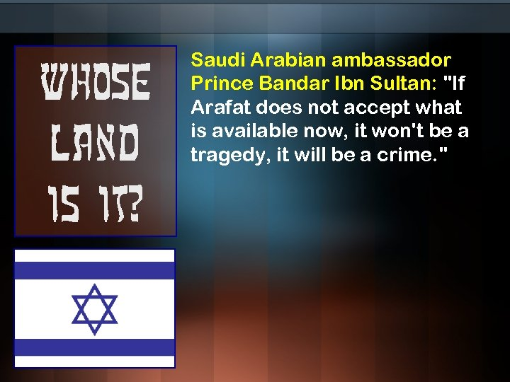 Whose land is it? Saudi Arabian ambassador Prince Bandar Ibn Sultan: