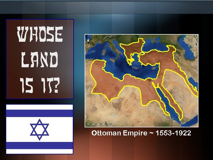 Whose land is it? Ottoman Empire ~ 1553 -1922