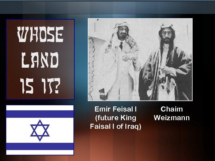 Whose land is it? Emir Feisal I (future King Faisal I of Iraq) Chaim