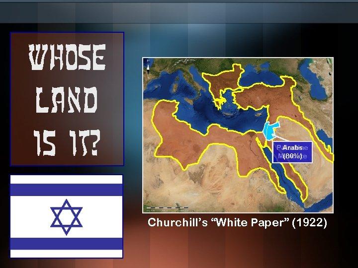 "Whose land is it? Arabs Palestine (80%) Mandate Churchill's ""White Paper"" (1922)"