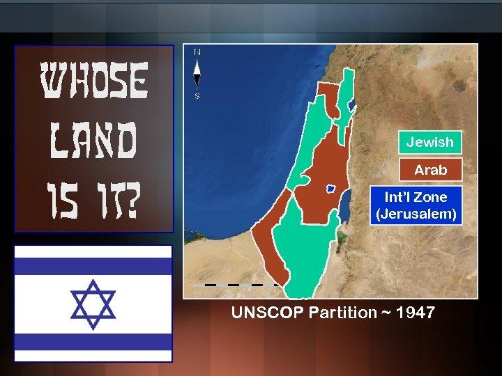 Whose land is it? Jewish Arab Int'l Zone (Jerusalem) UNSCOP Partition ~ 1947