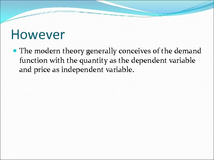 However The modern theory generally conceives of the demand function with the quantity as