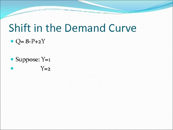 Shift in the Demand Curve Q= 8 -P+2 Y Suppose: Y=1 Y=2