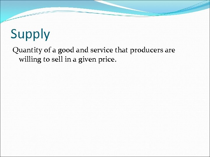 Supply Quantity of a good and service that producers are willing to sell in