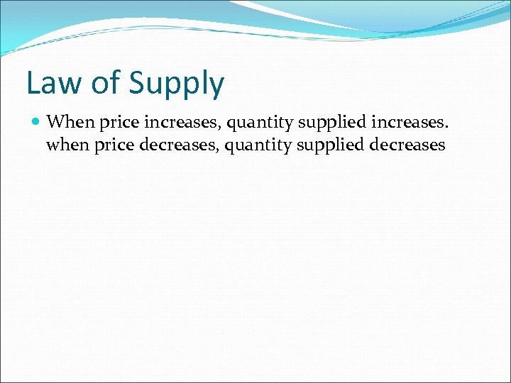Law of Supply When price increases, quantity supplied increases. when price decreases, quantity supplied