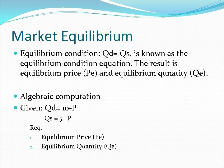Market Equilibrium condition: Qd= Qs, is known as the equilibrium condition equation. The result