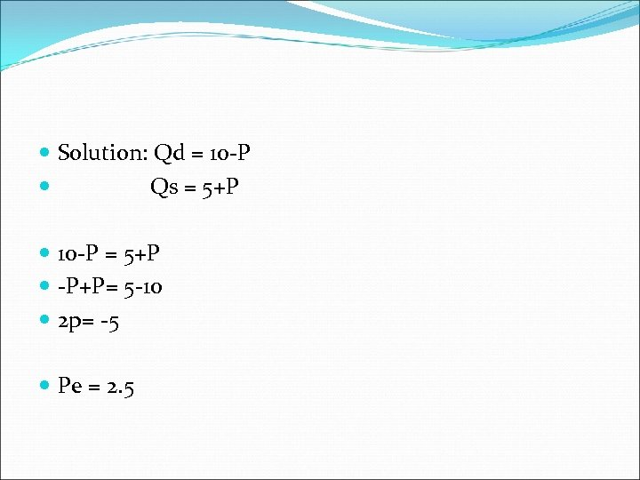 Solution: Qd = 10 -P Qs = 5+P 10 -P = 5+P -P+P=