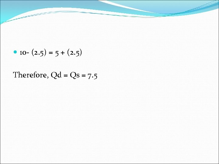 10 - (2. 5) = 5 + (2. 5) Therefore, Qd = Qs