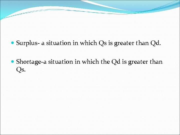 Surplus- a situation in which Qs is greater than Qd. Shortage-a situation in