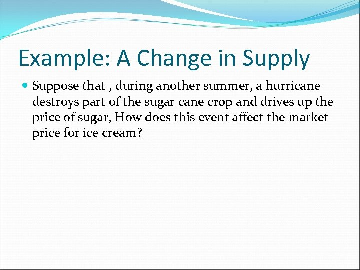 Example: A Change in Supply Suppose that , during another summer, a hurricane destroys