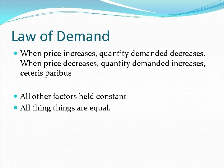 Law of Demand When price increases, quantity demanded decreases. When price decreases, quantity demanded