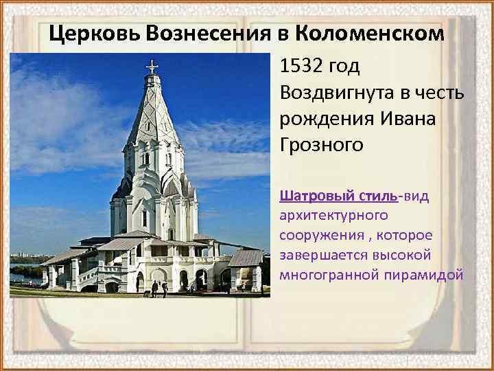 Церковь Вознесения в Коломенском 1532 год Воздвигнута в честь рождения Ивана Грозного Шатровый стиль-вид
