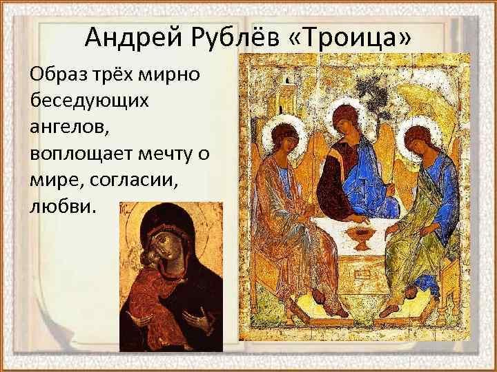 Андрей Рублёв «Троица» Образ трёх мирно беседующих ангелов, воплощает мечту о мире, согласии, любви.