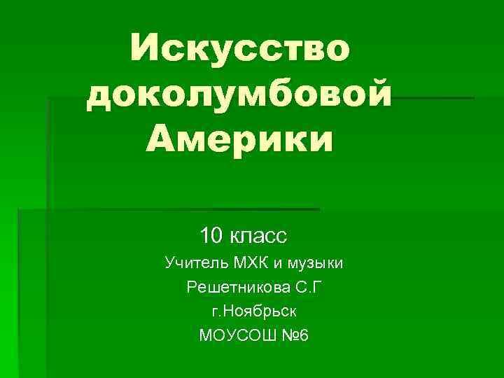 Искусство доколумбовой Америки 10 класс Учитель МХК и музыки Решетникова С. Г г. Ноябрьск