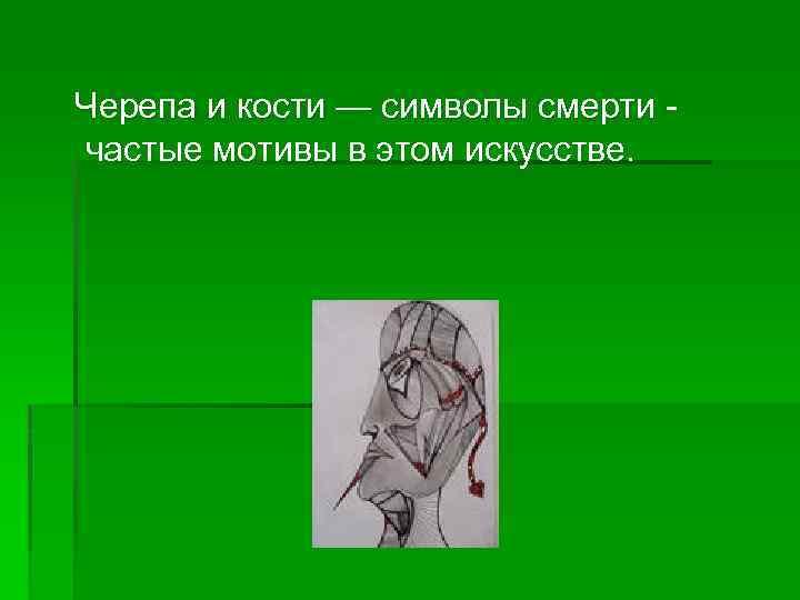 Черепа и кости — символы смерти частые мотивы в этом искусстве.