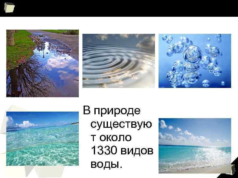 В природе существую т около 1330 видов воды. 8