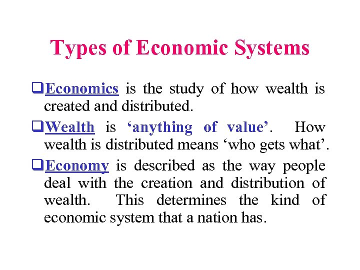 Types of Economic Systems q. Economics is the study of how wealth is created