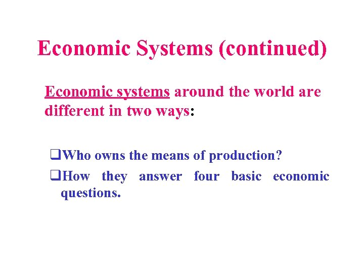 Economic Systems (continued) Economic systems around the world are different in two ways: q.