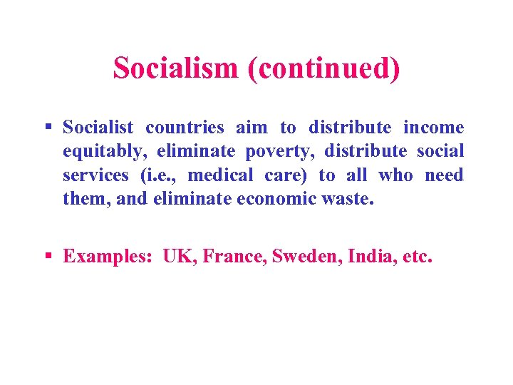 Socialism (continued) § Socialist countries aim to distribute income equitably, eliminate poverty, distribute social