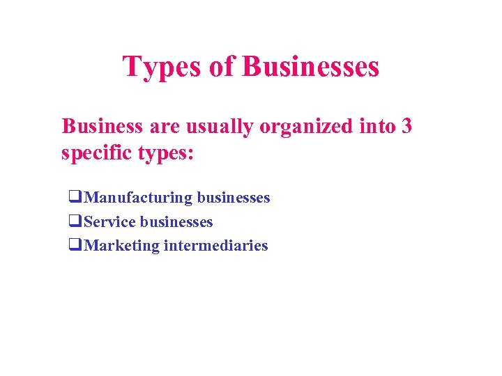 Types of Businesses Business are usually organized into 3 specific types: q. Manufacturing businesses